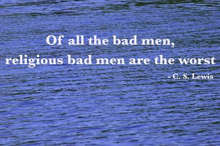 of all the bad men, religious bad men are the worst